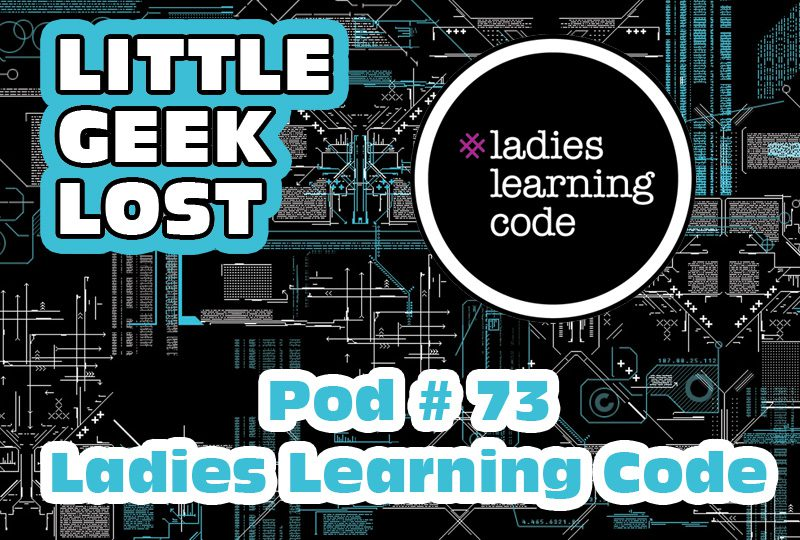 Little Geek Lost Podcast # 73: Ladies Learning Code