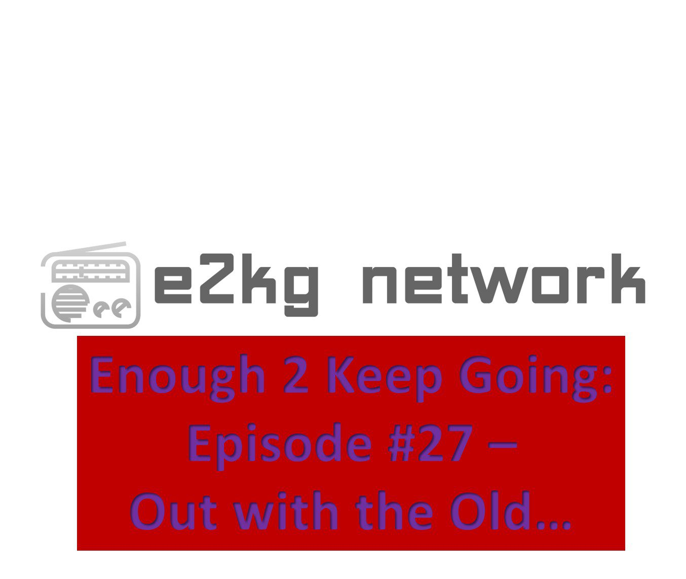 Enough 2 Keep Going: Episode #27 – Out with the Old…